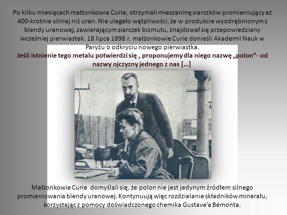 """Po kilku miesiącach małżonkowie Curie, otrzymali mieszaninę siarczków promieniujący aż 400-krotnie silniej niż uran. Nie ulegało wątpliwości, że w produkcie wyodrębnionym z blendy uranowej, zawierającym siarczek bizmutu, znajdował się przepowiedziany wcześniej pierwiastek. 18 lipca 1898 r. małżonkowie Curie donieśli Akademii Nauk w Paryżu o odkryciu nowego pierwiastka. Jeśli istnienie tego metalu potwierdzi się , proponujemy dla niego nazwę """"polon - od nazwy ojczyzny jednego z nas […]"""